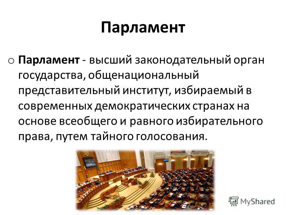 Парламент o Парламент - высший законодательный орган государства, общенациональный представительный институт, избираемый в современных демократических странах на основе всеобщего и равного избирательного права, путем тайного голосования.