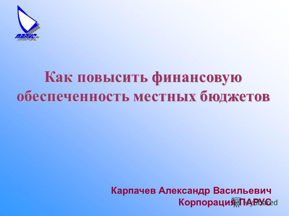 Карпачев Александр Васильевич Корпорация ПАРУС Как повысить финансовую обеспеченность местных бюджетов