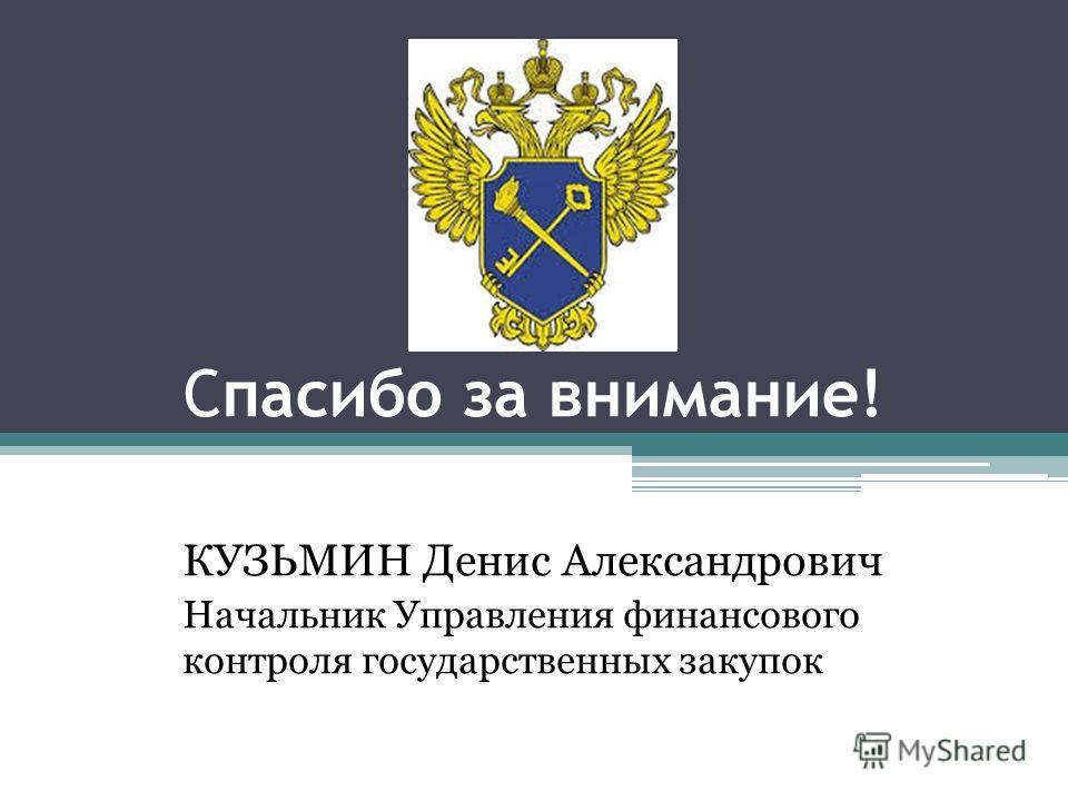 Спасибо за внимание! КУЗЬМИН Денис Александрович Начальник Управления финансового контроля государственных закупок