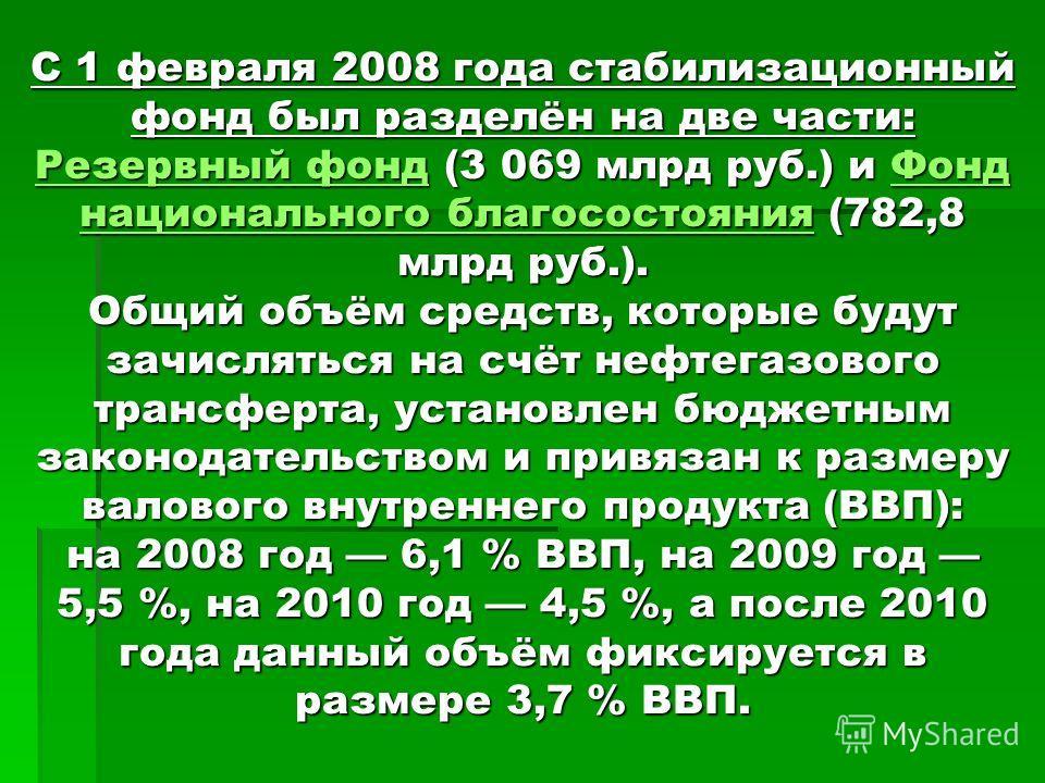 С 1 февраля 2008 года стабилизационный фонд был разделён на две части: Резервный фонд (3 069 млрд руб.) и Фонд национального благосостояния (782,8 млрд руб.). Общий объём средств, которые будут зачисляться на счёт нефтегазового трансферта, установлен