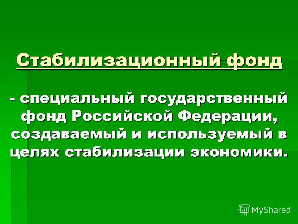 Стабилизационный фонд - специальный государственный фонд Российской Федерации, создаваемый и используемый в целях стабилизации экономики.