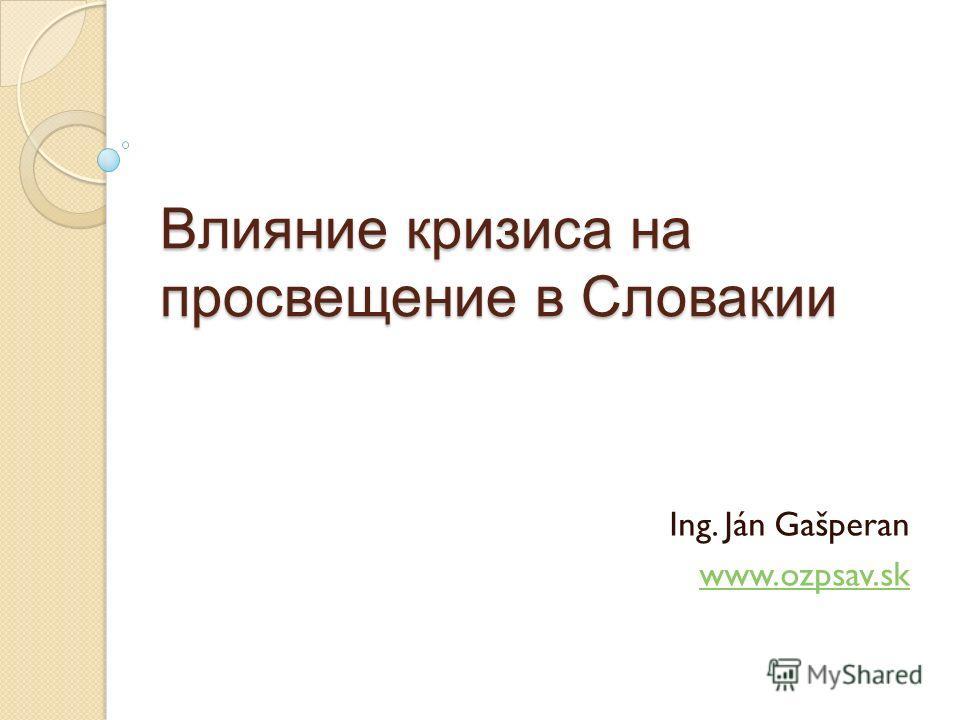 Влияние кризиса на просвещение в Словакии Ing. Ján Gašperan www.ozpsav.sk