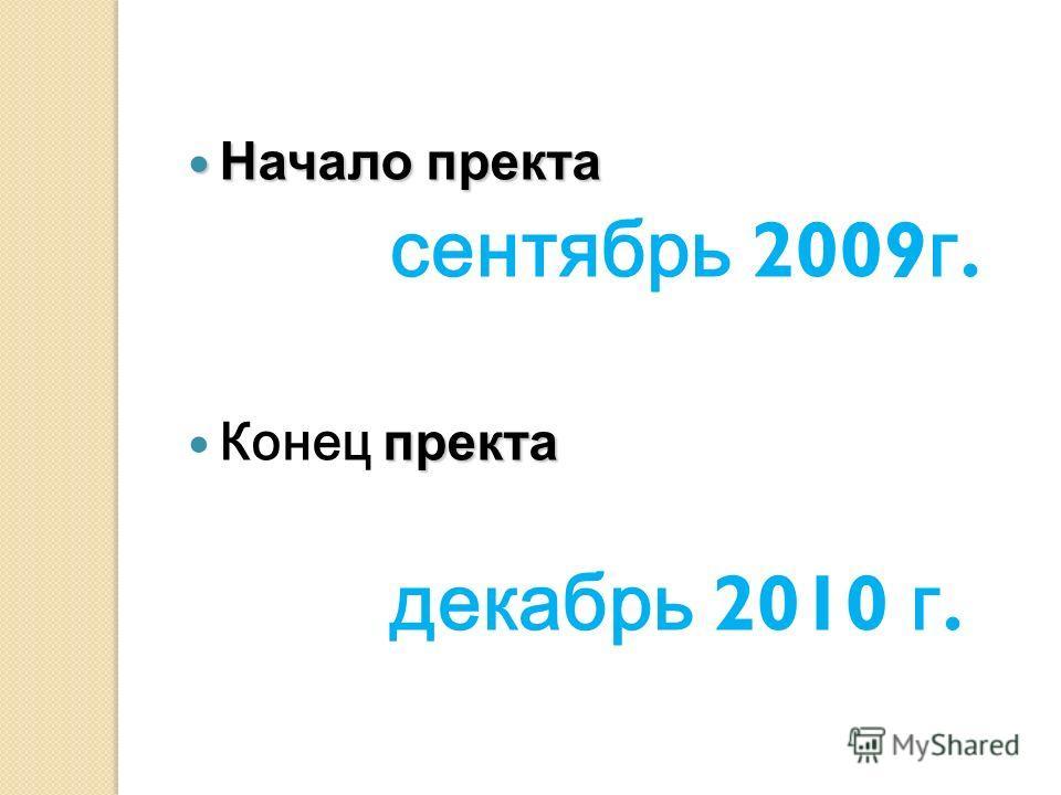 Начало пректа Начало пректа сентябрь 2009 г. пректа Конец пректа декабрь 2010 г.