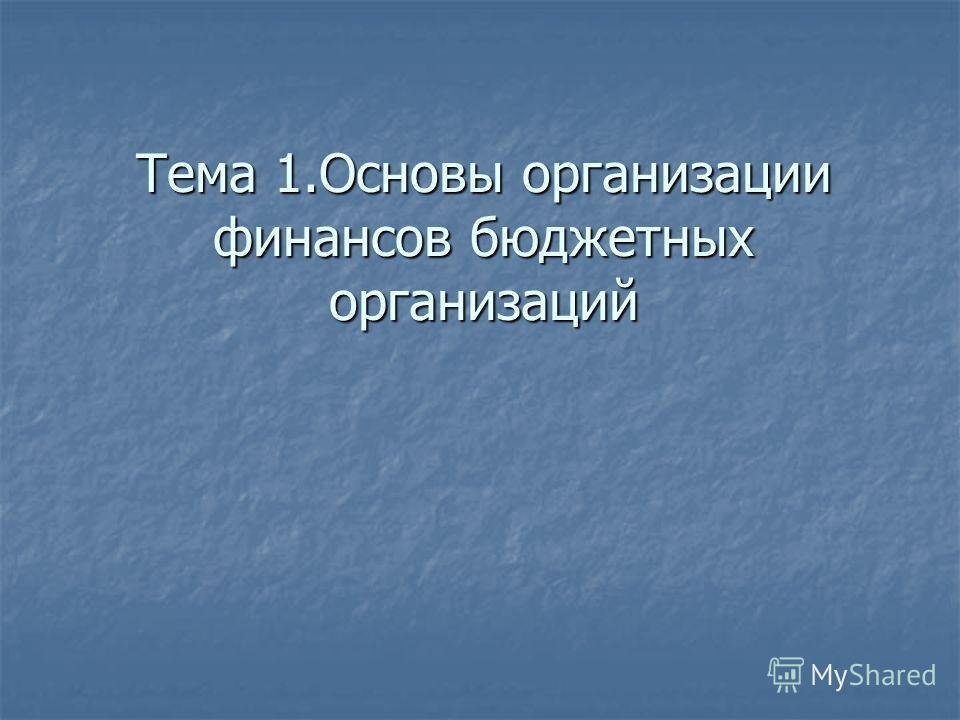Тема 1. Основы организации финансов бюджетных организаций