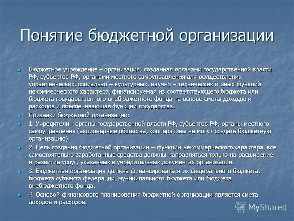 Понятие бюджетной организации Бюджетное учреждение – организация, созданная органами государственной власти РФ, субъектов РФ, органами местного самоуправления для осуществления управленческих, социально – культурных, научно – технических и иных функц