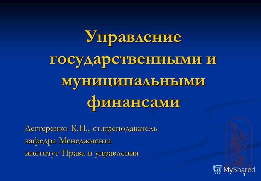 1 Управление государственными и муниципальными финансами Дегтеренко К.Н., ст.преподаватель кафедра Менеджмента институт Права и управления