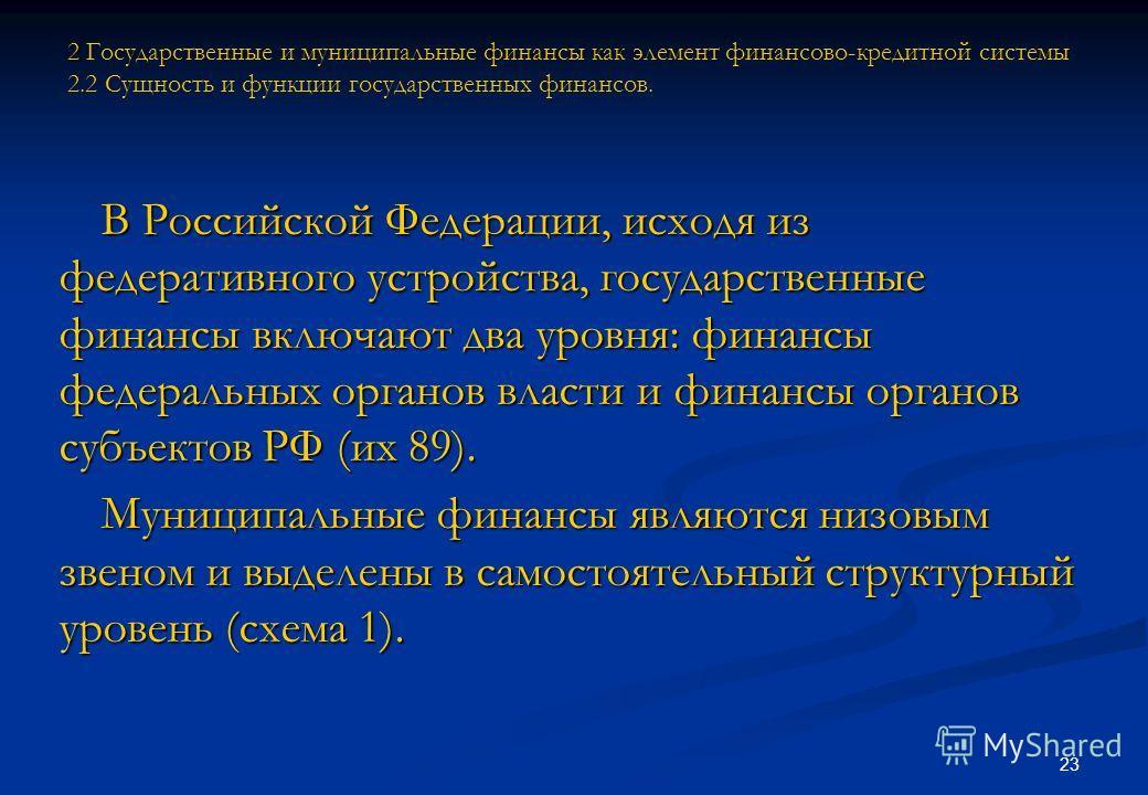 23 В Российской Федерации, исходя из федеративного устройства, государственные финансы включают два уровня: финансы федеральных органов власти и финансы органов субъектов РФ (их 89). Муниципальные финансы являются низовым звеном и выделены в самостоя