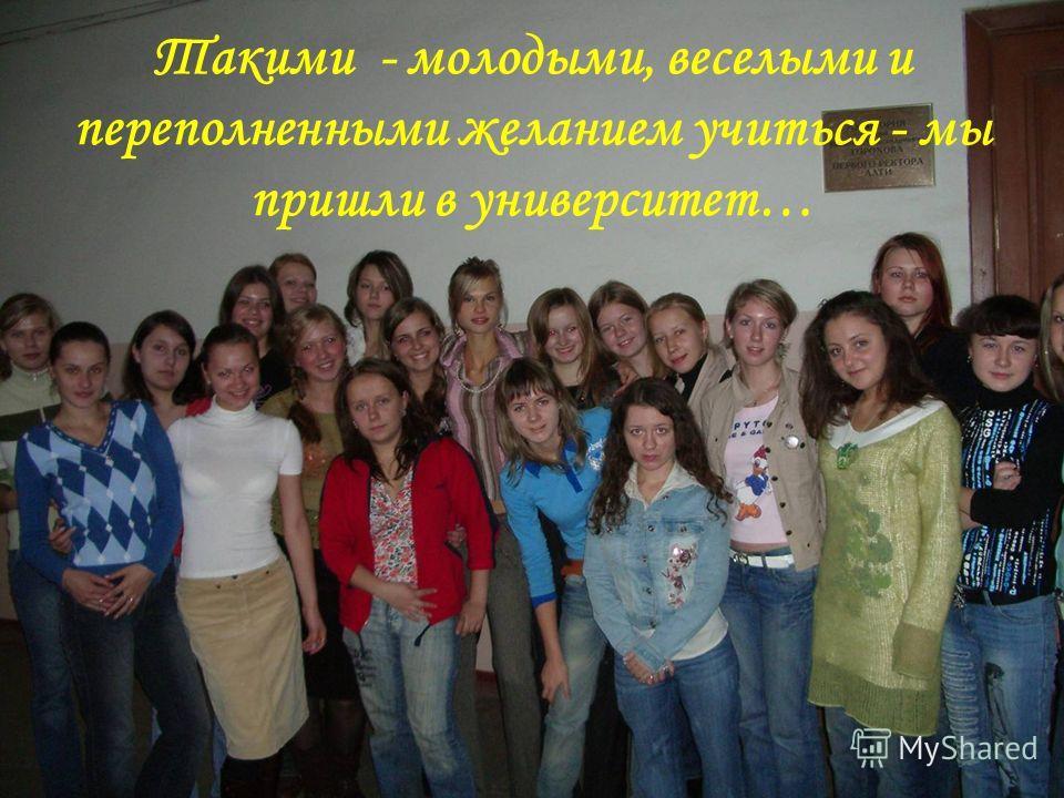 Такими - молодыми, веселыми и переполненными желанием учиться - мы пришли в университет…