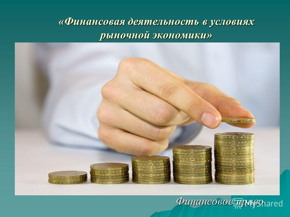 «Финансовая деятельность в условиях рыночной экономики» Финансовое право