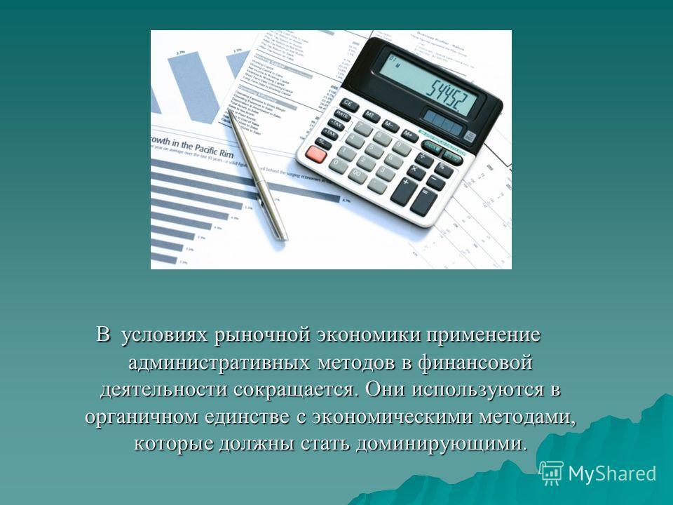 В условиях рыночной экономики применение административных методов в финансовой деятельности сокращается. Они используются в органичном единстве с экономическими методами, которые должны стать доминирующими.