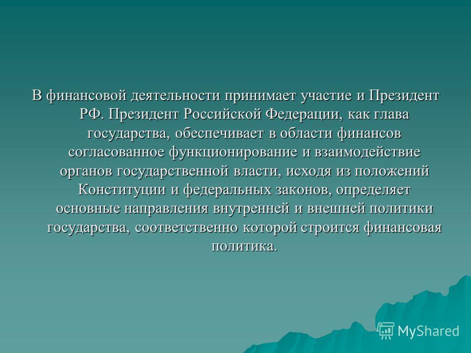 В финансовой деятельности принимает участие и Президент РФ. Президент Российской Федерации, как глава государства, обеспечивает в области финансов согласованное функционирование и взаимодействие органов государственной власти, исходя из положений Кон