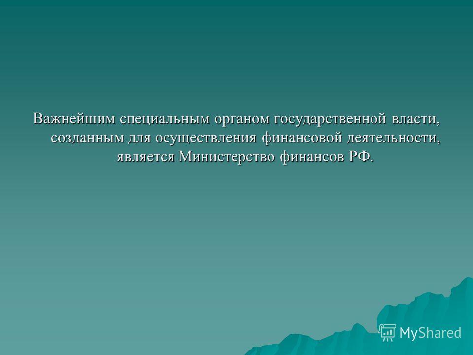 Важнейшим специальным органом государственной власти, созданным для осуществления финансовой деятельности, является Министерство финансов РФ.