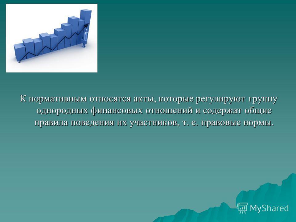 К нормативным относятся акты, которые регулируют группу однородных финансовых отношений и содержат общие правила поведения их участников, т. е. правовые нормы.