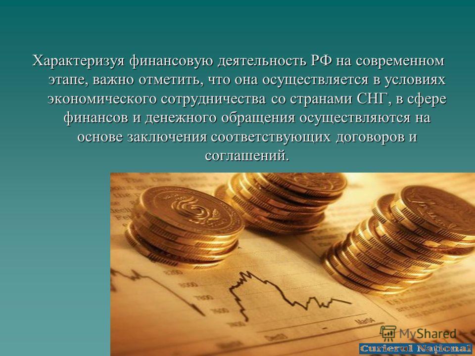 Характеризуя финансовую деятельность РФ на современном этапе, важно отметить, что она осуществляется в условиях экономического сотрудничества со странами СНГ, в сфере финансов и денежного обращения осуществляются на основе заключения соответствующих