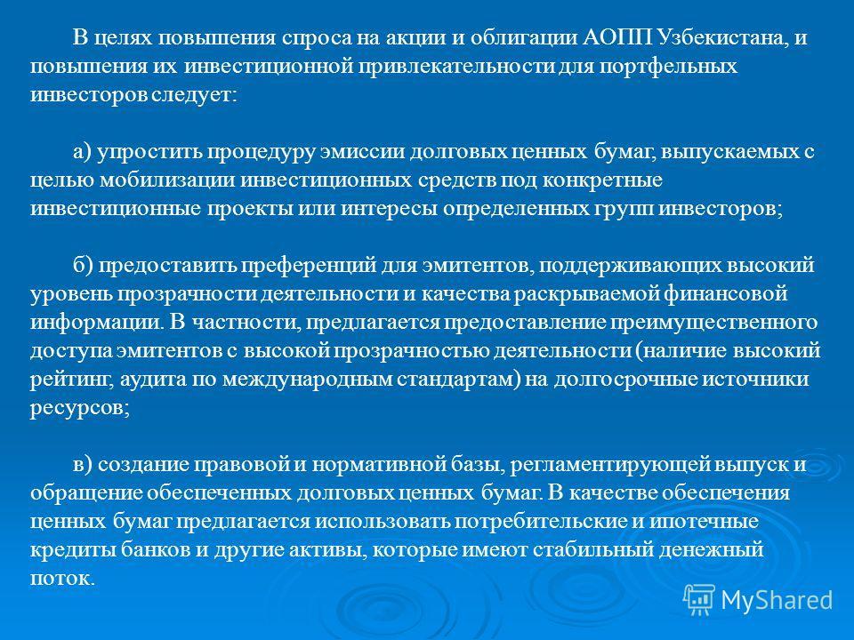 В целях повышения спроса на акции и облигации АОПП Узбекистана, и повышения их инвестиционной привлекательности для портфельных инвесторов следует: а) упростить процедуру эмиссии долговых ценных бумаг, выпускаемых с целью мобилизации инвестиционных с