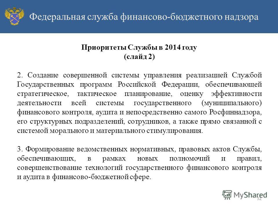 Приоритеты Службы в 2014 году (слайд 2) 2. Создание совершенной системы управления реализацией Службой Государственных программ Российской Федерации, обеспечивающей стратегическое, тактическое планирование, оценку эффективности деятельности всей сист