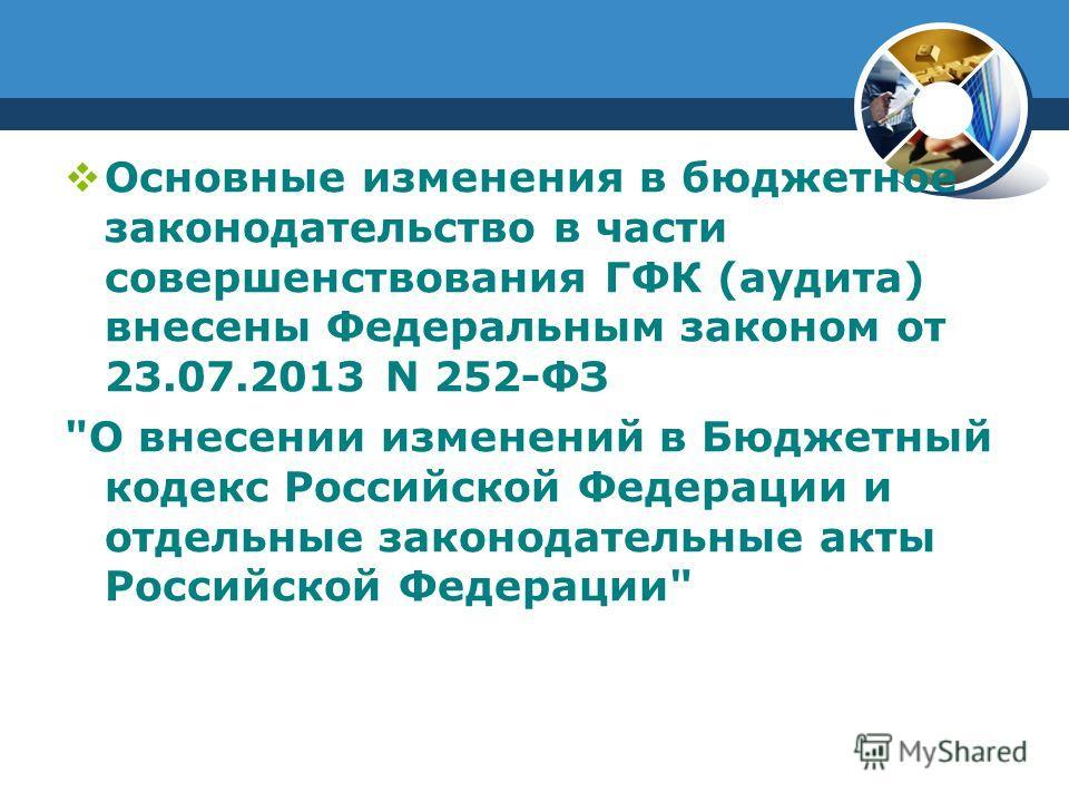 Основные изменения в бюджетное законодательство в части совершенствования ГФК (аудита) внесены Федеральным законом от 23.07.2013 N 252-ФЗ