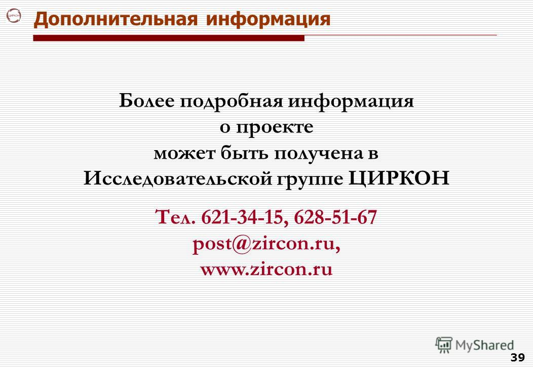 39 Дополнительная информация Более подробная информация о проекте может быть получена в Исследовательской группе ЦИРКОН Тел. 621-34-15, 628-51-67 post@zircon.ru, www.zircon.ru
