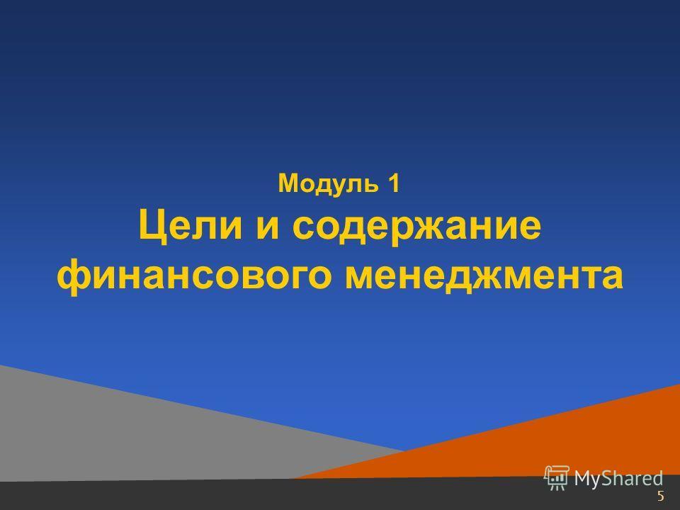 4 Оглавление Модуль 1. Цели и содержание финансового менеджмента Модуль 2. Принятие решений в области инвестиций Модуль 3. Принятие решений в области финансирования Модуль 4. Краткосрочная финансовая политика Модуль 5. Финансовое планирование и бюдже