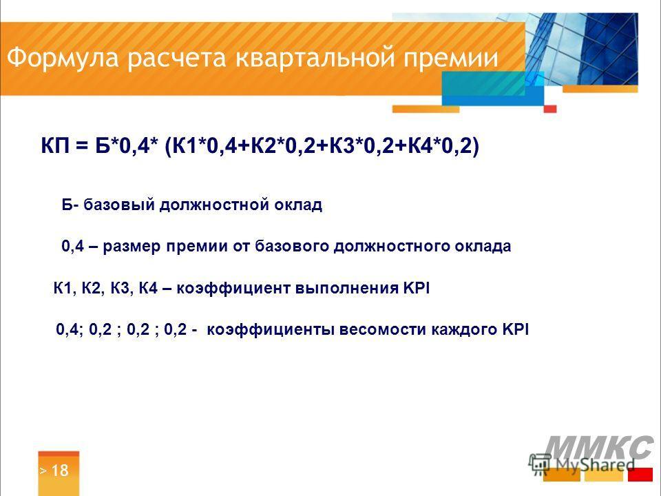 Формула расчета квартальной премии КП = Б*0,4* (К1*0,4+К2*0,2+К3*0,2+К4*0,2) Б- базовый должностной оклад 0,4 – размер премии от базового должностного оклада К1, К2, К3, К4 – коэффициент выполнения KPI 0,4; 0,2 ; 0,2 ; 0,2 - коэффициенты весомости ка