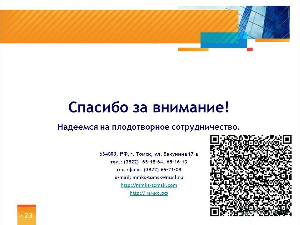 > 23 Спасибо за внимание! Надеемся на плодотворное сотрудничество. 6340 03, РФ, г. Томск, ул. Бакунина 17-а тел.: (3822) 65-18-64, 65-16-13 тел./факс: (3822) 65-21-08 e-mail: mmks-tomsk@mail.ru http://mmks-tomsk.com http://http:// ммкс.рф
