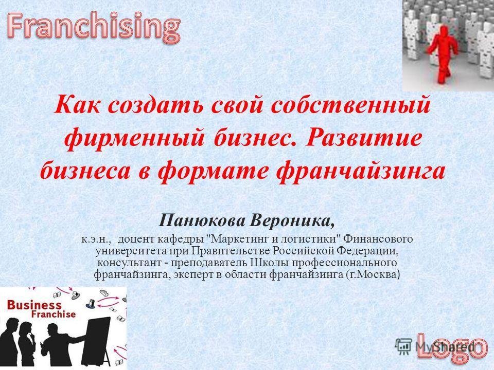 Как создать свой собственный фирменный бизнес. Развитие бизнеса в формате франчайзинга Панюкова Вероника, к.э.н., доцент кафедры