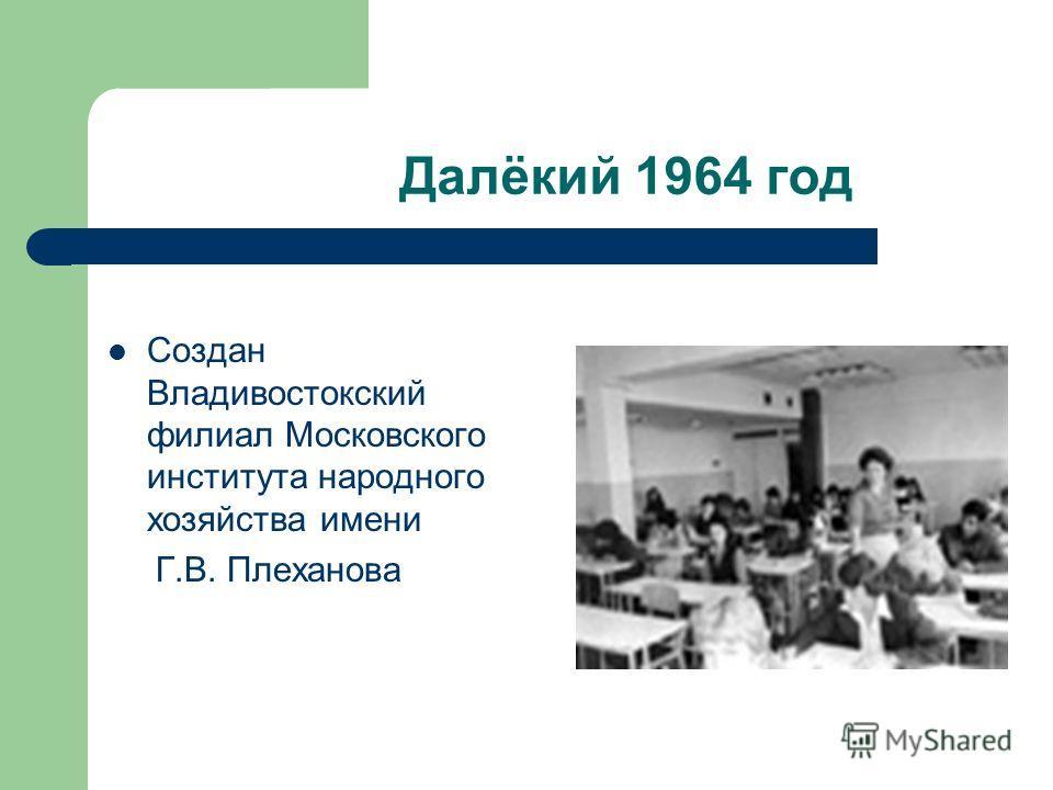 Далёкий 1964 год Создан Владивостокский филиал Московского института народного хозяйства имени Г.В. Плеханова