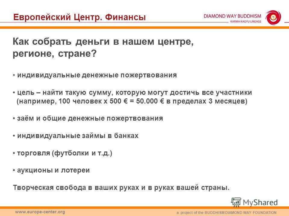 a project of the BUDDHISM DIAMOND WAY FOUNDATION www.europe-center.org Как собрать деньги в нашем центре, регионе, стране? индивидуальные денежные пожертвования цель – найти такую сумму, которую могут достичь все участники (например, 100 человек x 50