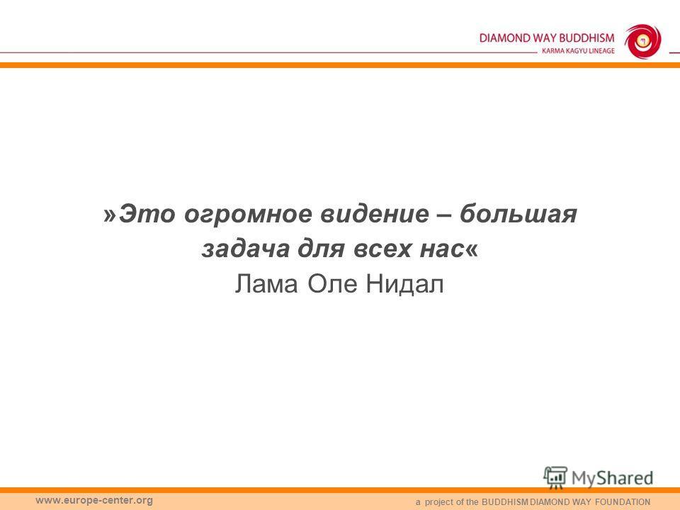 a project of the BUDDHISM DIAMOND WAY FOUNDATION www.europe-center.org »Это огромное видение – большая задача для всех нас« Лама Оле Нидал