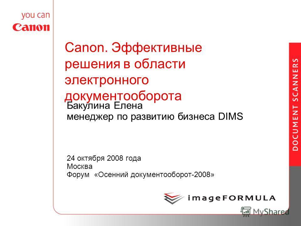 Canon. Эффективные решения в области электронного документооборота Бакулина Елена менеджер по развитию бизнеса DIMS 24 октября 2008 года Москва Форум «Осенний документооборот-2008»