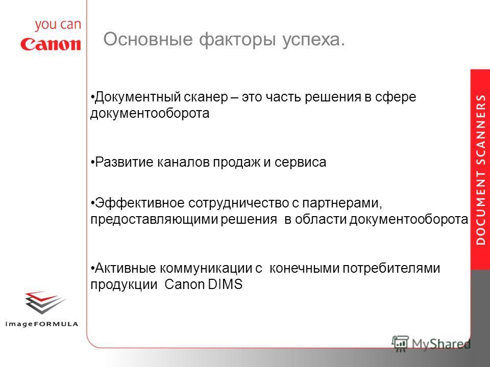Основные факторы успеха. Документный сканер – это часть решения в сфере документооборота Развитие каналов продаж и сервиса Эффективное сотрудничество с партнерами, предоставляющими решения в области документооборота Активные коммуникации с конечными