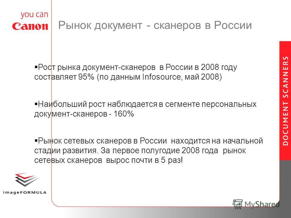 Рынок документ - сканеров в России Рост рынка документ-сканеров в России в 2008 году составляет 95% (по данным Infosource, май 2008) Наибольший рост наблюдается в сегменте персональных документ-сканеров - 160% Рынок сетевых сканеров в России находитс