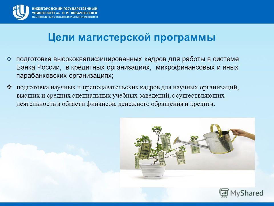 Цели магистерской программы подготовка высококвалифицированных кадров для работы в системе Банка России, в кредитных организациях, микрофинансовых и иных парабанковских организациях; подготовка научных и преподавательских кадров для научных организац