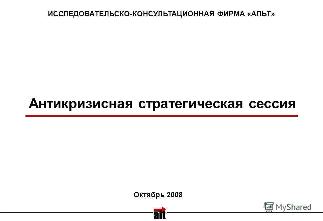 Антикризисная стратегическая сессия ИССЛЕДОВАТЕЛЬСКО-КОНСУЛЬТАЦИОННАЯ ФИРМА «АЛЬТ» Октябрь 2008