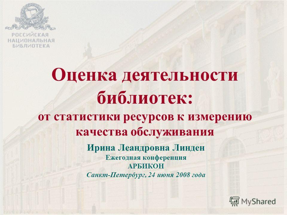 Оценка деятельности библиотек: от статистики ресурсов к измерению качества обслуживания Ирина Леандровна Линден Ежегодная конференция АРБИКОН Санкт-Петербург, 24 июня 2008 года