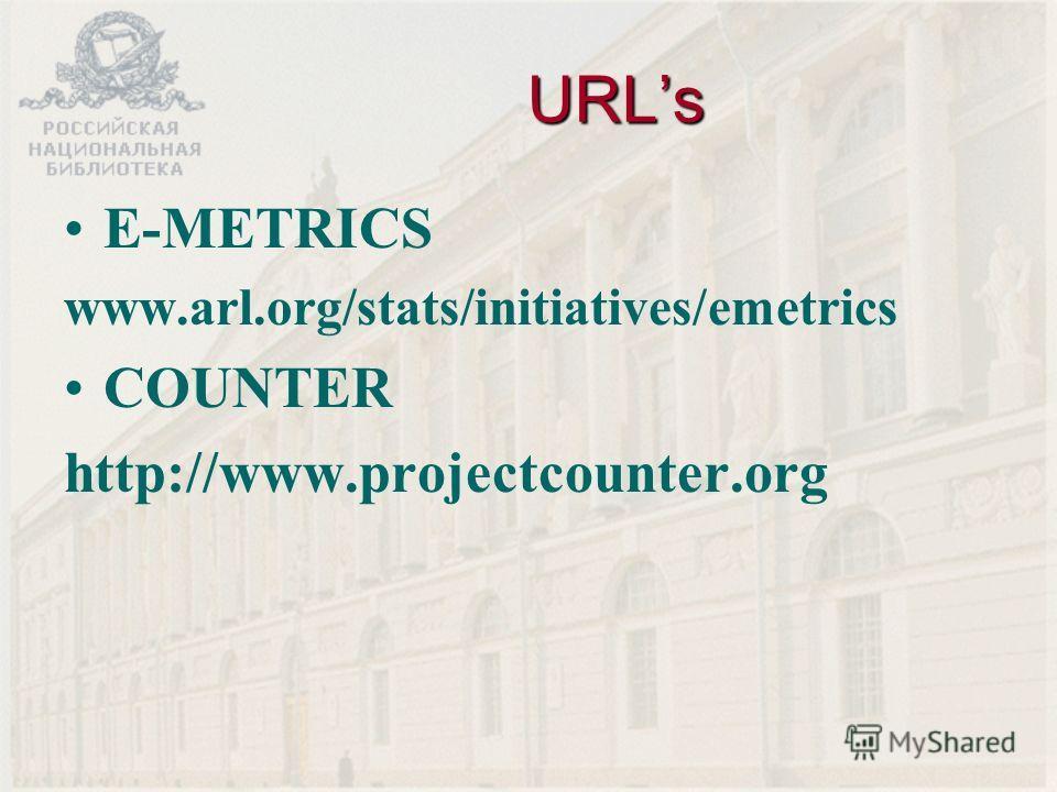 URLs E-METRICS www.arl.org/stats/initiatives/emetrics COUNTER http://www.projectcounter.org