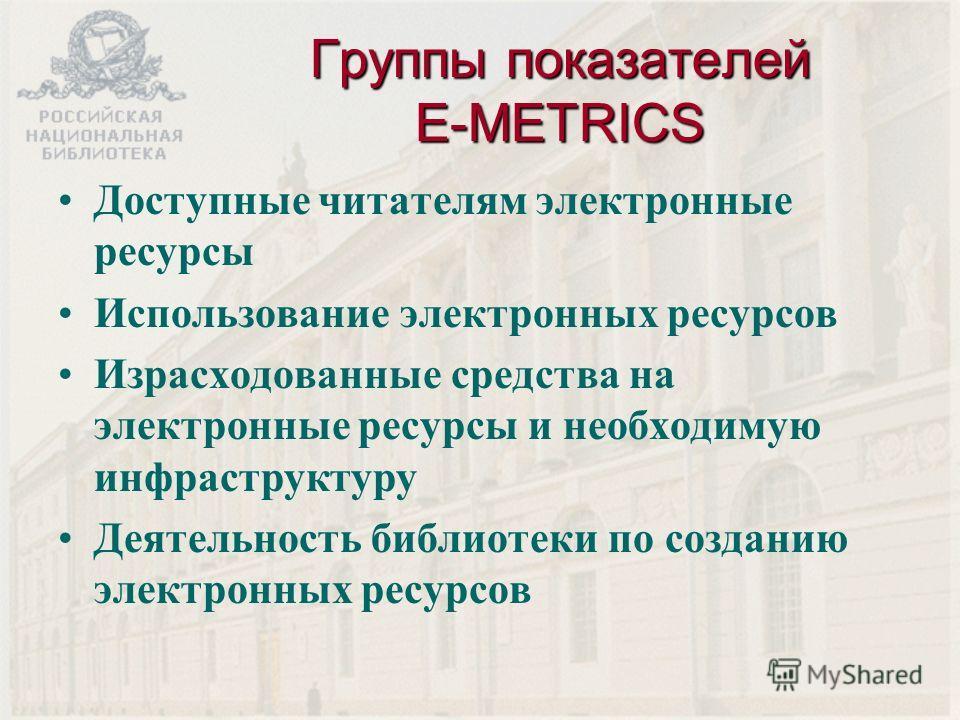 Группы показателей E-METRICS Доступные читателям электронные ресурсы Использование электронных ресурсов Израсходованные средства на электронные ресурсы и необходимую инфраструктуру Деятельность библиотеки по созданию электронных ресурсов