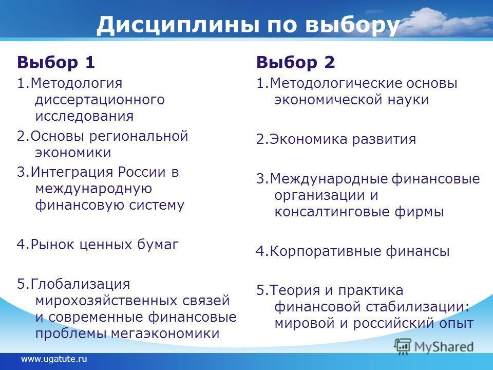 Дисциплины по выбору Выбор 1 1. Методология диссертационного исследования 2. Основы региональной экономики 3. Интеграция России в международную финансовую систему 4. Рынок ценных бумаг 5. Глобализация мирохозяйственных связей и современные финансовые