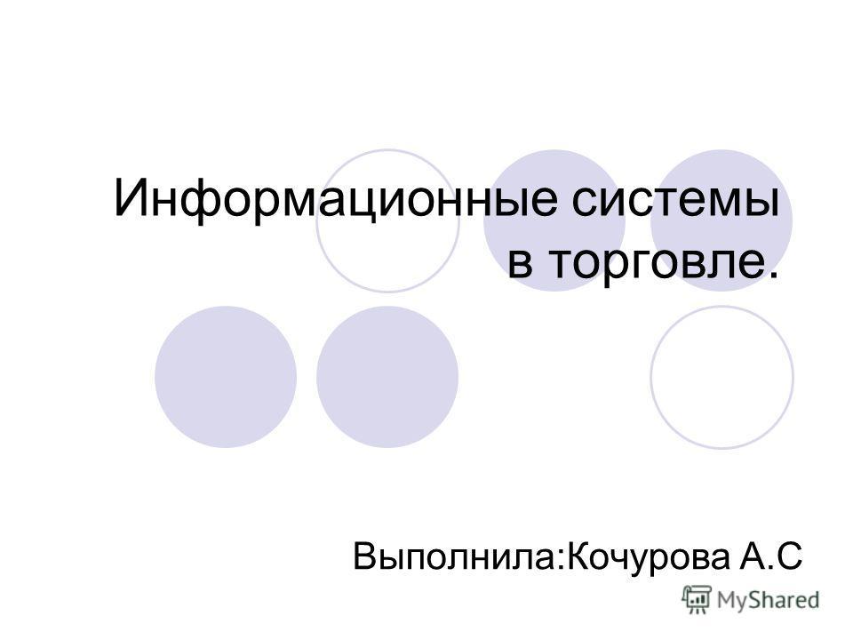 Информационные системы в торговле. Выполнила:Кочурова А.С
