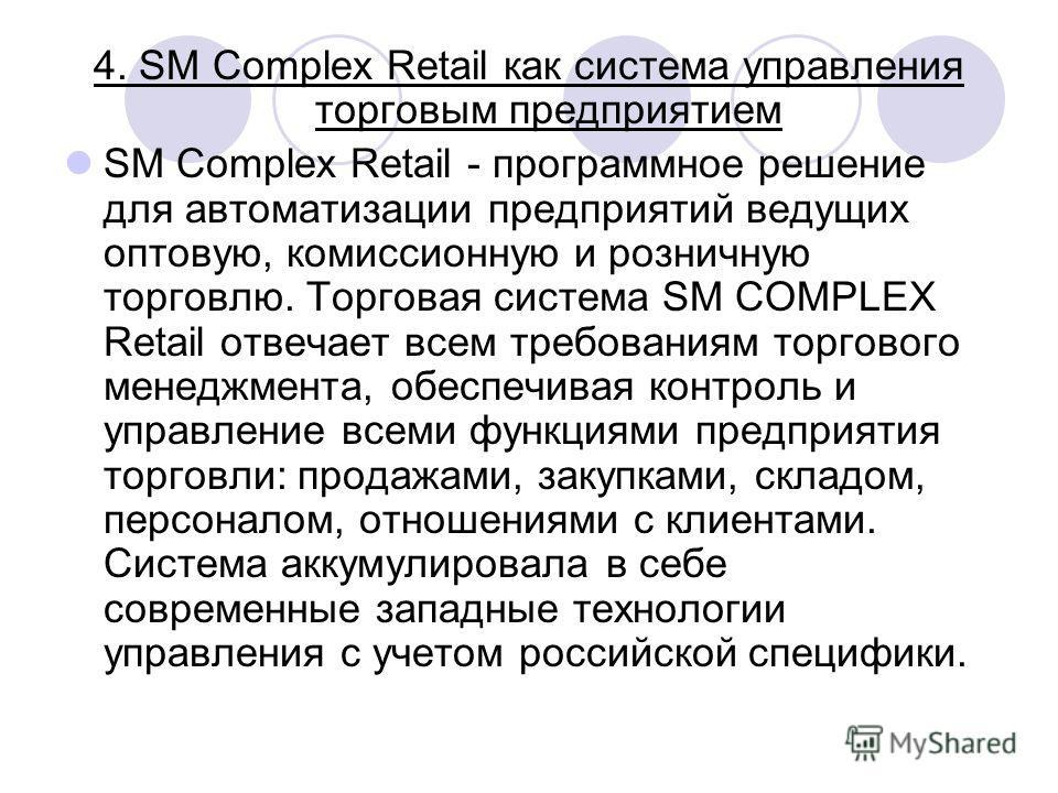 4. SM Complex Retail как система управления торговым предприятием SM Complex Retail - программное решение для автоматизации предприятий ведущих оптовую, комиссионную и розничную торговлю. Торговая система SM COMPLEX Retail отвечает всем требованиям т