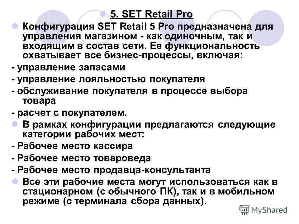 5. SET Retail Pro Конфигурация SET Retail 5 Pro предназначена для управления магазином - как одиночным, так и входящим в состав сети. Ее функциональность охватывает все бизнес-процессы, включая: - управление запасами - управление лояльностью покупате