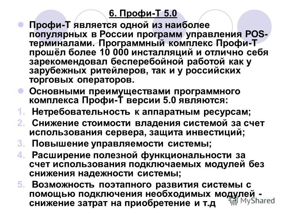 6. Профи-Т 5.0 Профи-Т является одной из наиболее популярных в России программ управления POS- терминалами. Программный комплекс Профи-Т прошёл более 10 000 инсталляций и отлично себя зарекомендовал бесперебойной работой как у зарубежных ритейлеров,