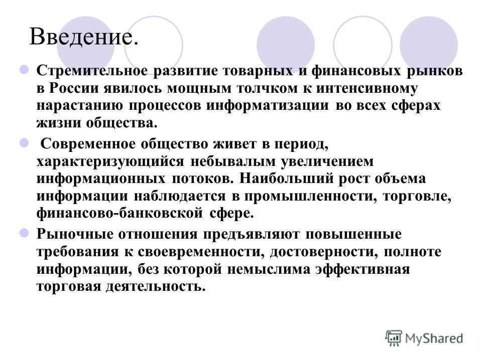 Введение. Стремительное развитие товарных и финансовых рынков в России явилось мощным толчком к интенсивному нарастанию процессов информатизации во всех сферах жизни общества. Современное общество живет в период, характеризующийся небывалым увеличени