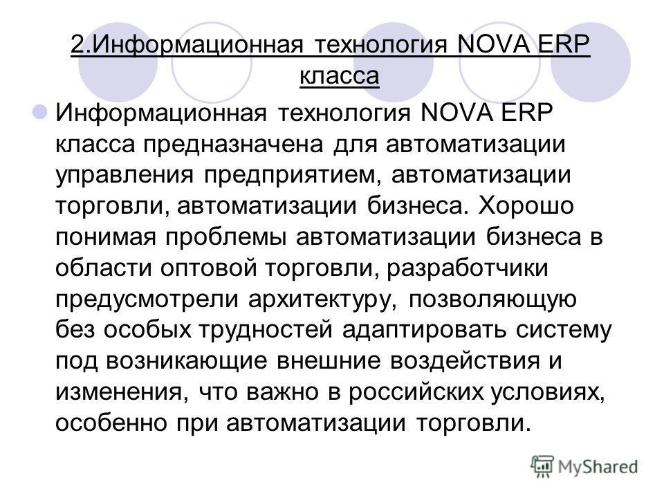 2. Информационная технология NOVA ERP класса Информационная технология NOVA ERP класса предназначена для автоматизации управления предприятием, автоматизации торговли, автоматизации бизнеса. Хорошо понимая проблемы автоматизации бизнеса в области опт