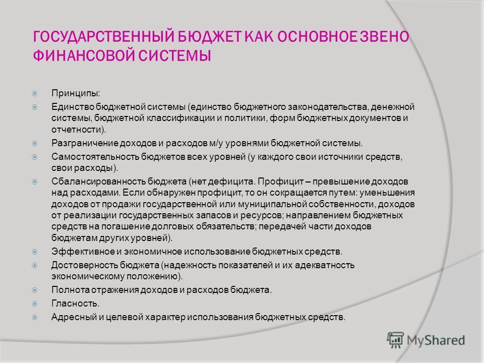 ГОСУДАРСТВЕННЫЙ БЮДЖЕТ КАК ОСНОВНОЕ ЗВЕНО ФИНАНСОВОЙ СИСТЕМЫ Принципы: Единство бюджетной системы (единство бюджетного законодательства, денежной системы, бюджетной классификации и политики, форм бюджетных документов и отчетности). Разграничение дохо
