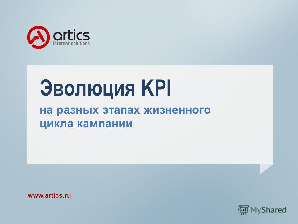Эволюция KPI на разных этапах жизненного цикла кампании www.artics.ru