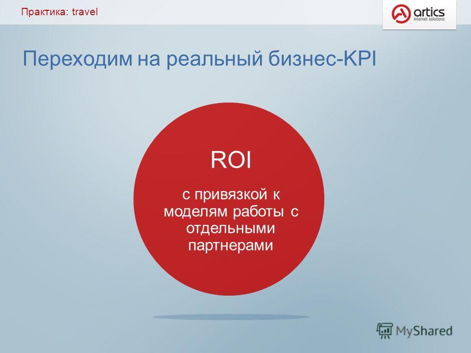 Переходим на реальный бизнес-KPI Практика: travel ROI с привязкой к моделям работы с отдельными партнерами