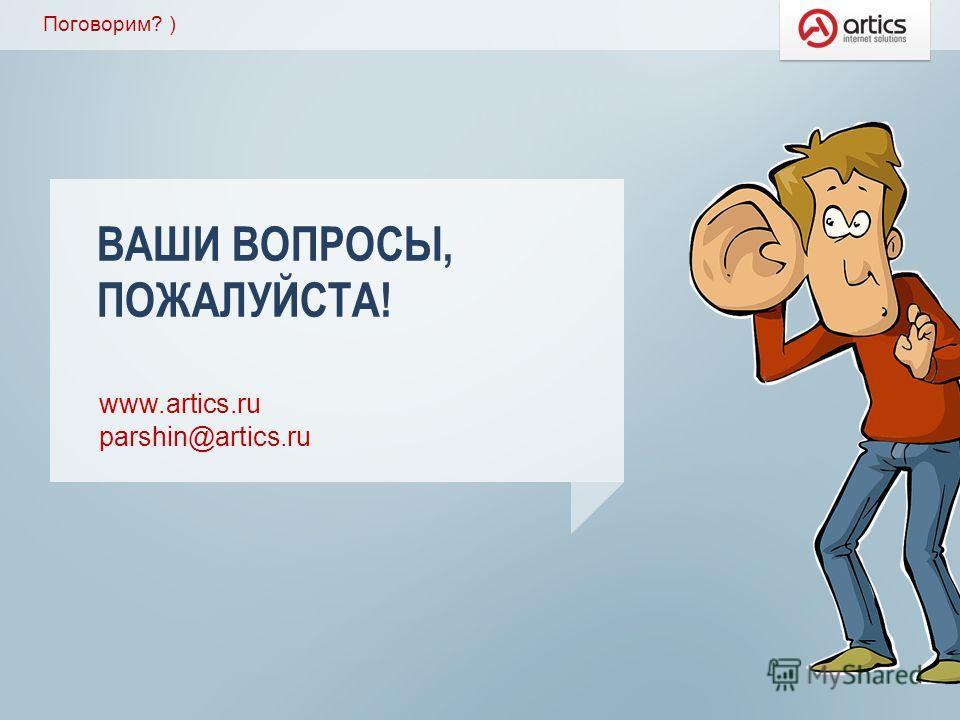 Поговорим? ) www.artics.ru parshin@artics.ru ВАШИ ВОПРОСЫ, ПОЖАЛУЙСТА!