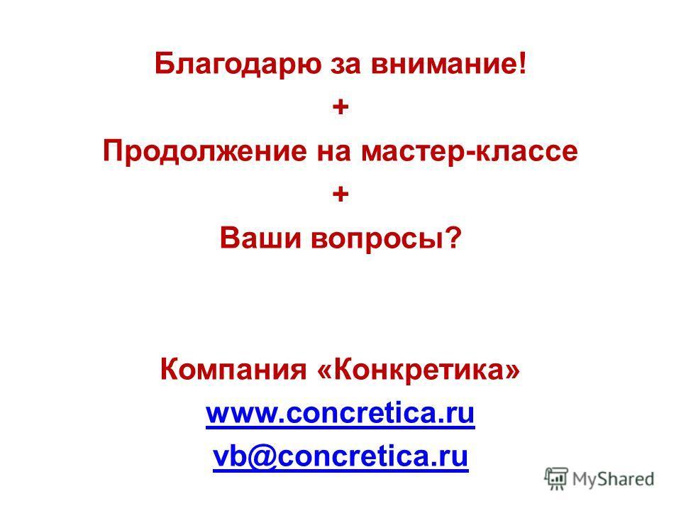 Благодарю за внимание! + Продолжение на мастер-классе + Ваши вопросы? Компания «Конкретика» www.concretica.ru vb@concretica.ru