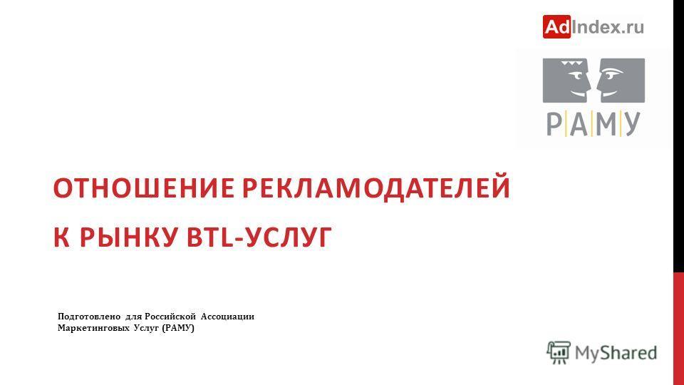 ОТНОШЕНИЕ РЕКЛАМОДАТЕЛЕЙ К РЫНКУ BTL-УСЛУГ Подготовлено для Российской Ассоциации Маркетинговых Услуг (РАМУ)